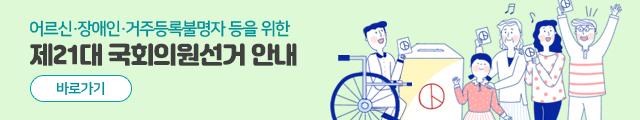 어르신·장애인·거주등록불명자 등을 위한 제21대 국회의원선거 안내(바로가기)